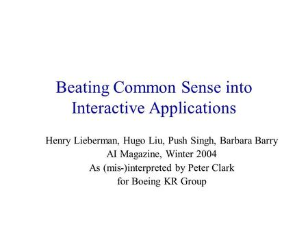 Beating Common Sense into Interactive Applications Henry Lieberman, Hugo Liu, Push Singh, Barbara Barry AI Magazine, Winter 2004 As (mis-)interpreted by.