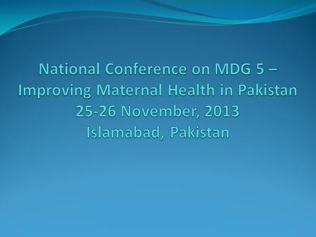 National Conference on MDG 5 – Improving Maternal Health in Pakistan 25-26 November, 2013 Islamabad, Pakistan.