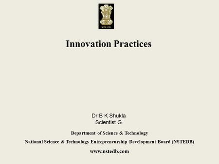 Innovation Practices Department of Science & Technology National Science & Technology Entrepreneurship Development Board (NSTEDB) www.nstedb.com Dr B K.