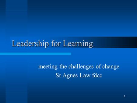 1 Leadership for Learning meeting the challenges of change Sr Agnes Law fdcc.