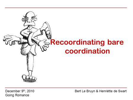 Recoordinating bare coordination December 9 th, 2010 Going Romance Bert Le Bruyn & Henriëtte de Swart.