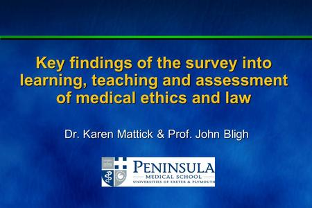 Client - meeting - _____ - 1 Key findings of the survey into learning, teaching and assessment of medical ethics and law Dr. Karen Mattick & Prof. John.