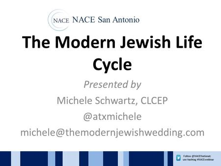 use hashtag #NACEwebinar The Modern Jewish Life Cycle Presented by Michele Schwartz,