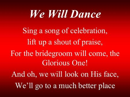 We Will Dance Sing a song of celebration, lift up a shout of praise,