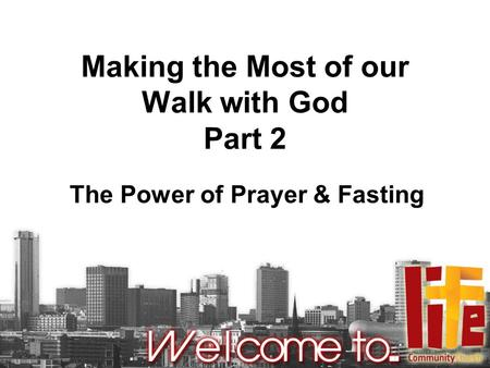 Making the Most of our Walk with God Part 2 The Power of Prayer & Fasting.