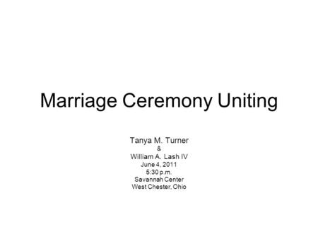 Marriage Ceremony Uniting Tanya M. Turner & William A. Lash IV June 4, 2011 5:30 p.m. Savannah Center West Chester, Ohio.