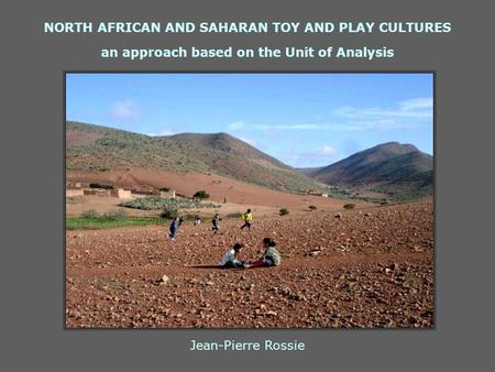 NORTH AFRICAN AND SAHARAN TOY AND PLAY CULTURES an approach based on the Unit of Analysis Jean-Pierre Rossie.