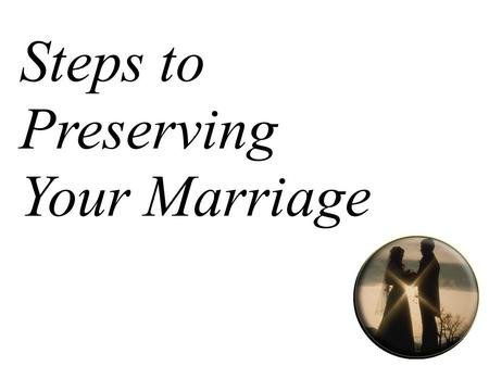 Steps to Preserving Your Marriage. Step One: Be Loving.