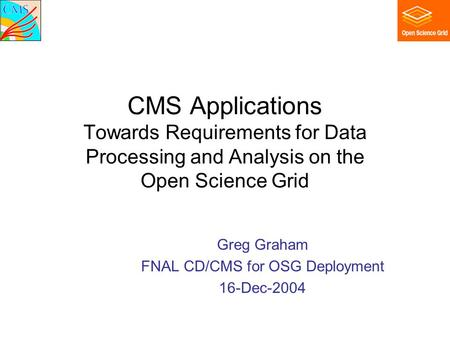 CMS Applications Towards Requirements for Data Processing and Analysis on the Open Science Grid Greg Graham FNAL CD/CMS for OSG Deployment 16-Dec-2004.
