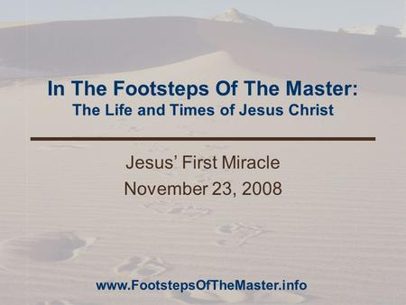 In The Footsteps Of The Master: The Life and Times of Jesus Christ Jesus' First Miracle November 23, 2008 www.FootstepsOfTheMaster.info.