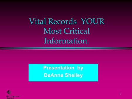 1 Vital Records YOUR Most Critical Information. Presentation by DeAnne Shelley.