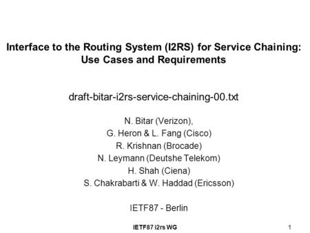 IETF87 i2rs WG1 Interface to the Routing System (I2RS) for Service Chaining: Use Cases and Requirements draft-bitar-i2rs-service-chaining-00.txt N. Bitar.