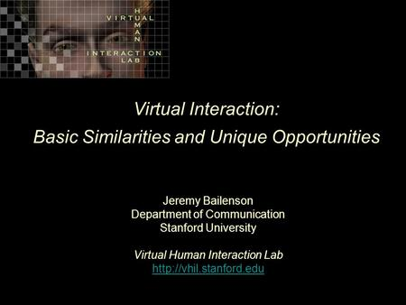 Virtual Interaction: Basic Similarities and Unique Opportunities Jeremy Bailenson Department of Communication Stanford University Virtual Human Interaction.