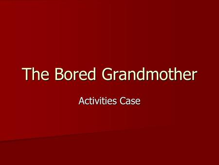 The Bored Grandmother Activities Case. Presentation Mrs. B is an 81-year-old demented female resident of the nursing home Mrs. B is an 81-year-old demented.