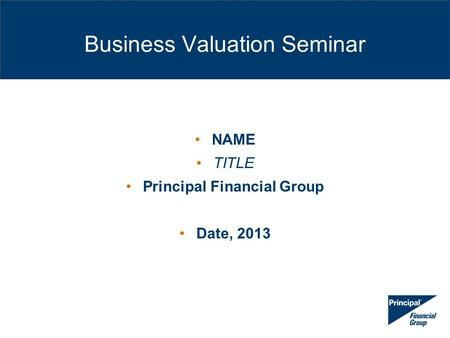 Business Valuation Seminar NAME TITLE Principal Financial Group Date, 2013.
