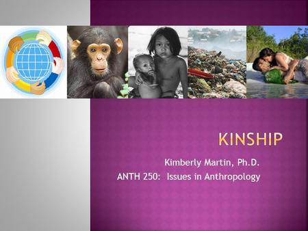 Kimberly Martin, Ph.D. ANTH 250: Issues in Anthropology.