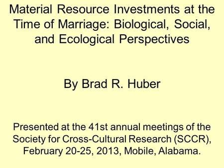Material Resource Investments at the Time of Marriage: Biological, Social, and Ecological Perspectives By Brad R. Huber Presented at the 41st annual meetings.
