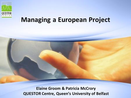 Managing a European Project Elaine Groom & Patricia McCrory QUESTOR Centre, Queen's University of Belfast.