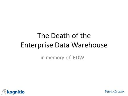 The Death of the Enterprise Data Warehouse f EDW in memory or Paul Groom.