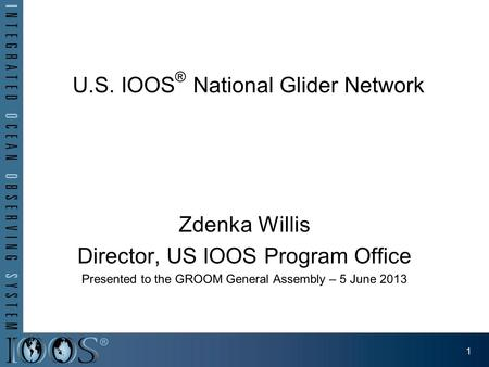 U.S. IOOS ® National Glider Network Zdenka Willis Director, US IOOS Program Office Presented to the GROOM General Assembly – 5 June 2013 1.
