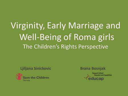 Virginity, Early Marriage and Well-Being of Roma girls The Children's Rights Perspective Brana Bosnjak Ljiljana Sinickovic.