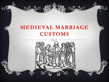 MEDIEVAL MARRIAGE CUSTOMS. AGE IS BUT A NUMBER  The groom was usually a lot older than the bride!  More than ¾ of the Medieval population was married.