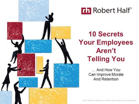 © 2013 Robert Half International Inc. An Equal Opportunity Employer. All rights reserved. 10 Secrets Your Employees Aren't Telling You … And How You Can.