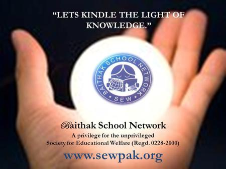 "In the Name of Allah - The Beneficent, The Merciful ""LETS KINDLE THE LIGHT OF KNOWLEDGE."" B aithak School Network A privilege for the unprivileged Society."