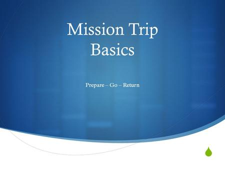  Mission Trip Basics Prepare – Go – Return. Prepare  Your group has to be self contained.  Prepare as if you were going on a camping trip.