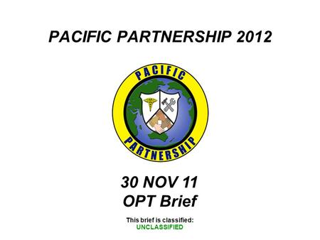 PACIFIC PARTNERSHIP 2012 This brief is classified: UNCLASSIFIED 30 NOV 11 OPT Brief.