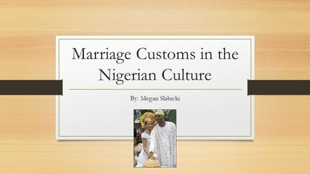 Marriage Customs in the Nigerian Culture By: Megan Slabicki.