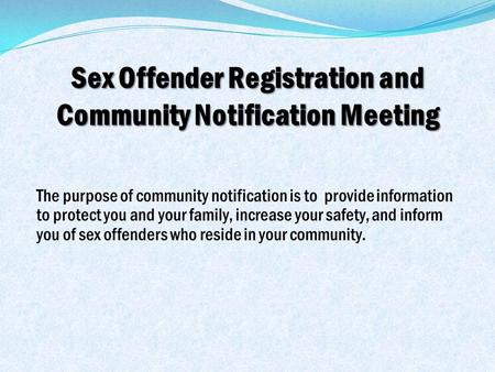 Sex Offender Registration and Community Notification Meeting The purpose of community notification is to provide information to protect you and your family,