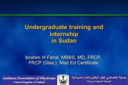 Undergraduate training and internship in Sudan Ibrahim H Fahal, MBBS, MD, FRCP, FRCP (Glas.), Med Ed Certificate.