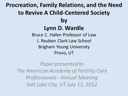Procreation, Family Relations, and the Need to Revive A Child-Centered <strong>Society</strong> by Lynn D. Wardle Bruce C. Hafen Professor <strong>of</strong> Law J. Reuben Clark Law School.