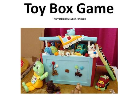 Toy Box Game This version by Susan Johnson. Instructions: Ever have trouble getting kids to sing solos? This game is SOOOO fun, almost every child will.