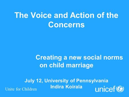 Unite for Children The Voice and Action of the Concerns Creating a new social norms on child marriage July 12, University of Pennsylvania Indira Koirala.
