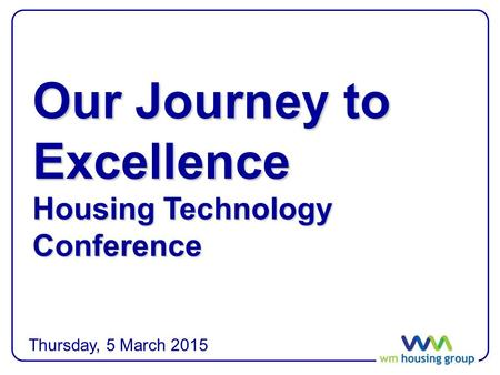 Our Journey to Excellence Housing Technology Conference Thursday, 5 March 2015.