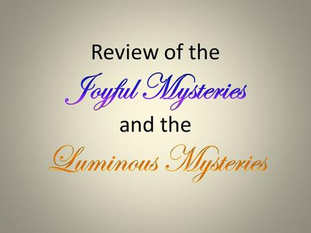 none The Joyful Mysteries 1.The Annunciation 2.The Visitation 3.The Nativity 4.The Presentation 5.The Finding of Jesus in the Temple A WAY TO REMEMBER….