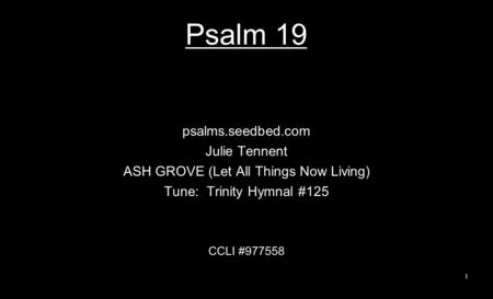 Psalm 19 psalms.seedbed.com Julie Tennent ASH GROVE (Let All Things Now Living) Tune: Trinity Hymnal #125 CCLI #977558 1.