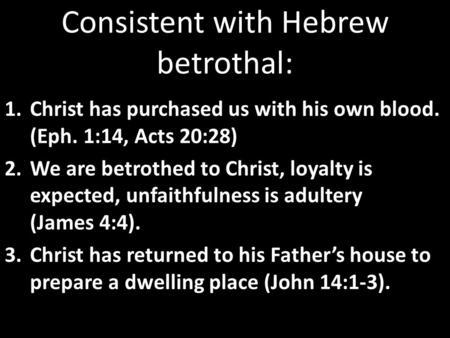 Consistent with Hebrew betrothal: 1.Christ has purchased us with his own blood. (Eph. 1:14, Acts 20:28) 2.We are betrothed to Christ, loyalty is expected,