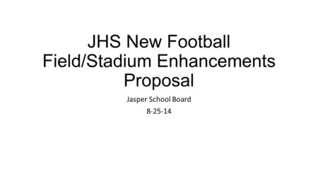 JHS New Football Field/Stadium Enhancements Proposal Jasper School Board 8-25-14.