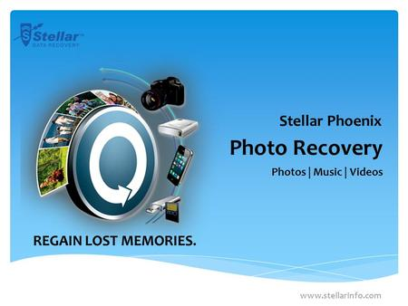 Photo Recovery Photos | Music | Videos www.stellarinfo.com Stellar Phoenix REGAIN LOST MEMORIES.