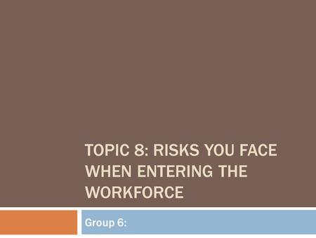 TOPIC 8: RISKS YOU FACE WHEN ENTERING THE WORKFORCE Group 6: