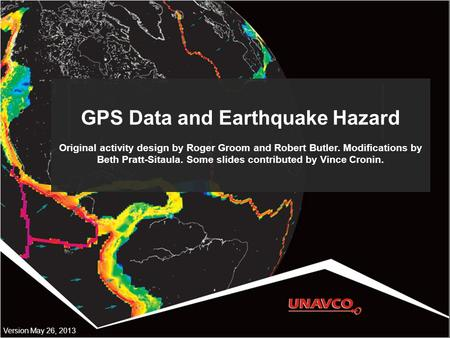 GPS Data and Earthquake Hazard Original activity design by Roger Groom and Robert Butler. Modifications by Beth Pratt-Sitaula. Some slides contributed.