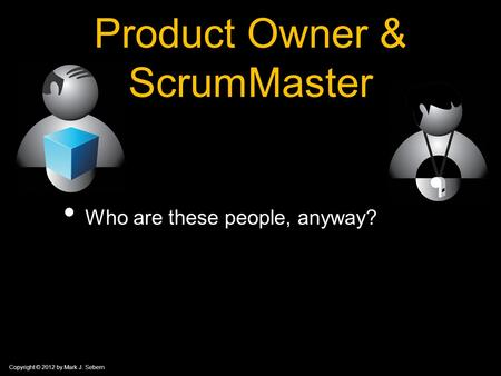 Copyright © 2012 by Mark J. Sebern Product Owner & ScrumMaster Who are these people, anyway?
