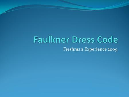 Freshman Experience 2009. Appropriate Dress Students are expected to dress and to groom themselves in away that reflects neatness, moderation and appropriateness.