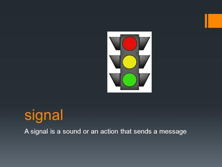 Signal A signal is a sound or an action that sends a message.