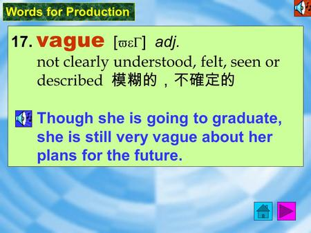 Words for Production 17. vague [ veG ] adj. not clearly understood, felt, seen or described 模糊的,不確定的 Though she is going to graduate, she is still very.