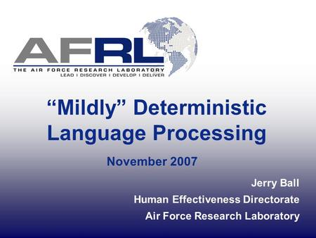 """Mildly"" Deterministic Language Processing November 2007 Jerry Ball Human Effectiveness Directorate Air Force Research Laboratory."