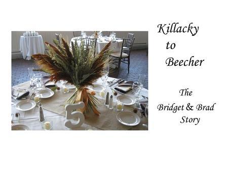 Killacky to Beecher The Bridget & Brad Story. The Bridget and Brad story grew personal for us with each detail we could be a part of… …from bridesmaid.